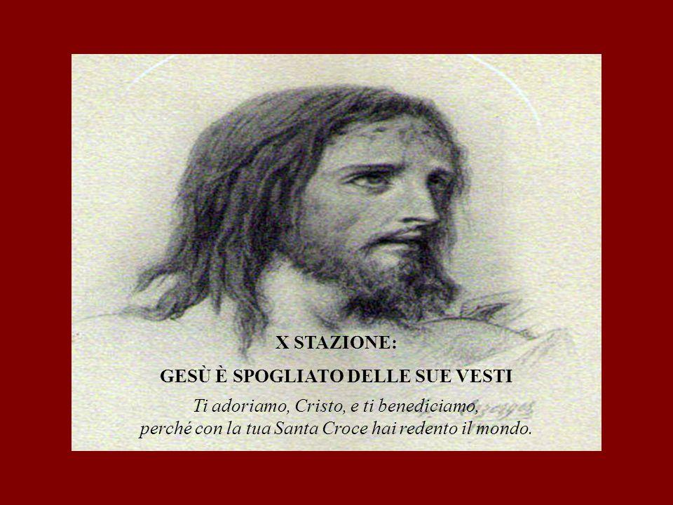 X STAZIONE: GESÙ È SPOGLIATO DELLE SUE VESTI Ti adoriamo, Cristo, e ti benediciamo, perché con la tua Santa Croce hai redento il mondo.