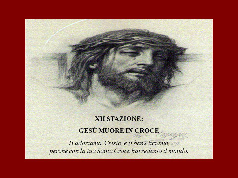 XII STAZIONE: GESÙ MUORE IN CROCE Ti adoriamo, Cristo, e ti benediciamo, perché con la tua Santa Croce hai redento il mondo.