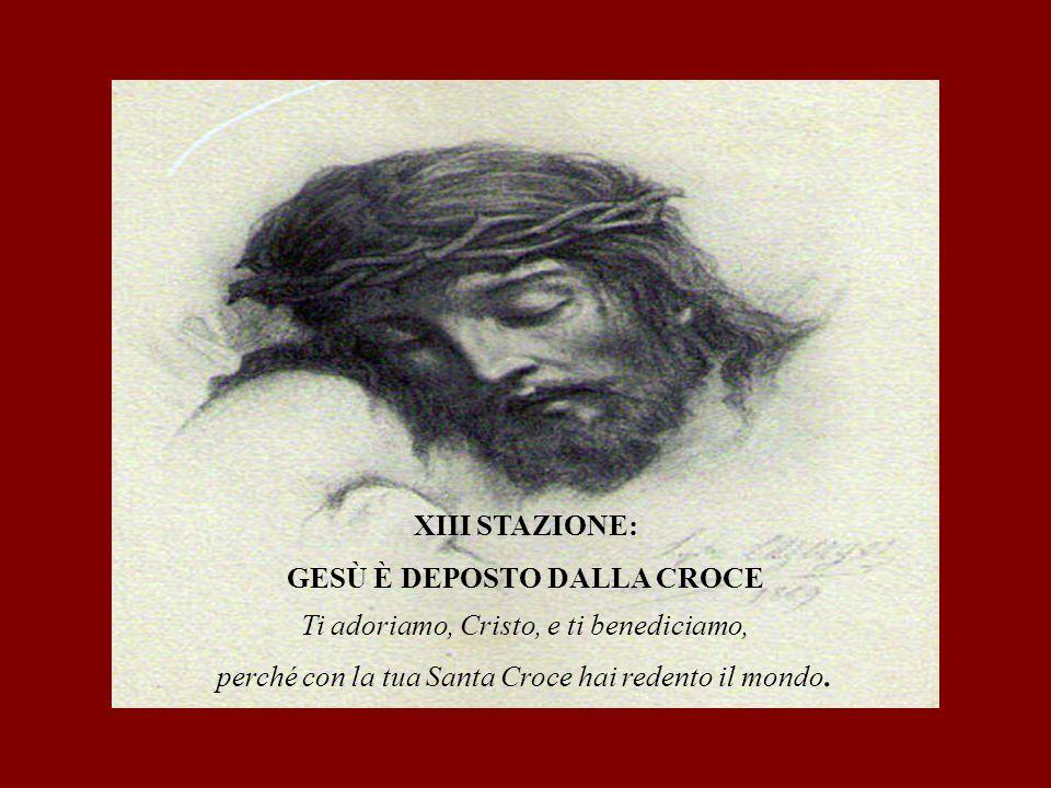 XIII STAZIONE: GESÙ È DEPOSTO DALLA CROCE Ti adoriamo, Cristo, e ti benediciamo, perché con la tua Santa Croce hai redento il mondo.