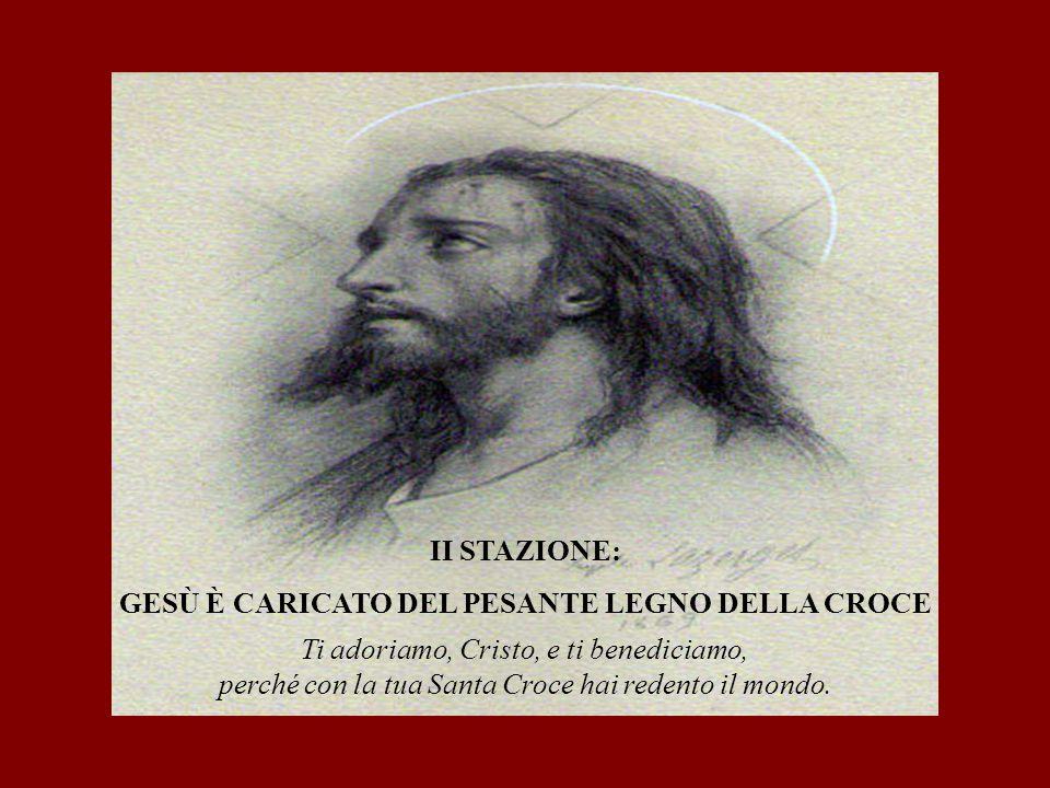 II STAZIONE: GESÙ È CARICATO DEL PESANTE LEGNO DELLA CROCE Ti adoriamo, Cristo, e ti benediciamo, perché con la tua Santa Croce hai redento il mondo.