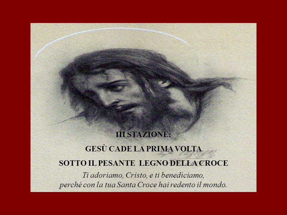 III STAZIONE: GESÙ CADE LA PRIMA VOLTA SOTTO IL PESANTE LEGNO DELLA CROCE Ti adoriamo, Cristo, e ti benediciamo, perché con la tua Santa Croce hai red