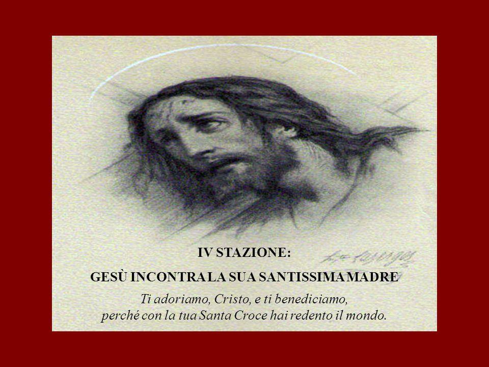 IV STAZIONE: GESÙ INCONTRA LA SUA SANTISSIMA MADRE Ti adoriamo, Cristo, e ti benediciamo, perché con la tua Santa Croce hai redento il mondo.