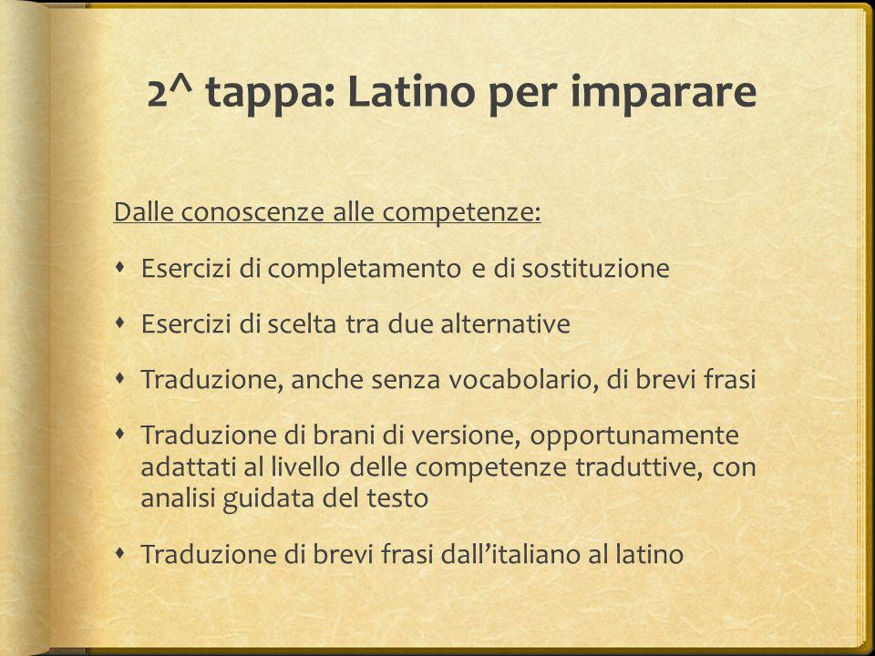 2^ tappa: Latino per imparare Dalle conoscenze alle competenze:  Esercizi di completamento e di sostituzione  Esercizi di scelta tra due alternative