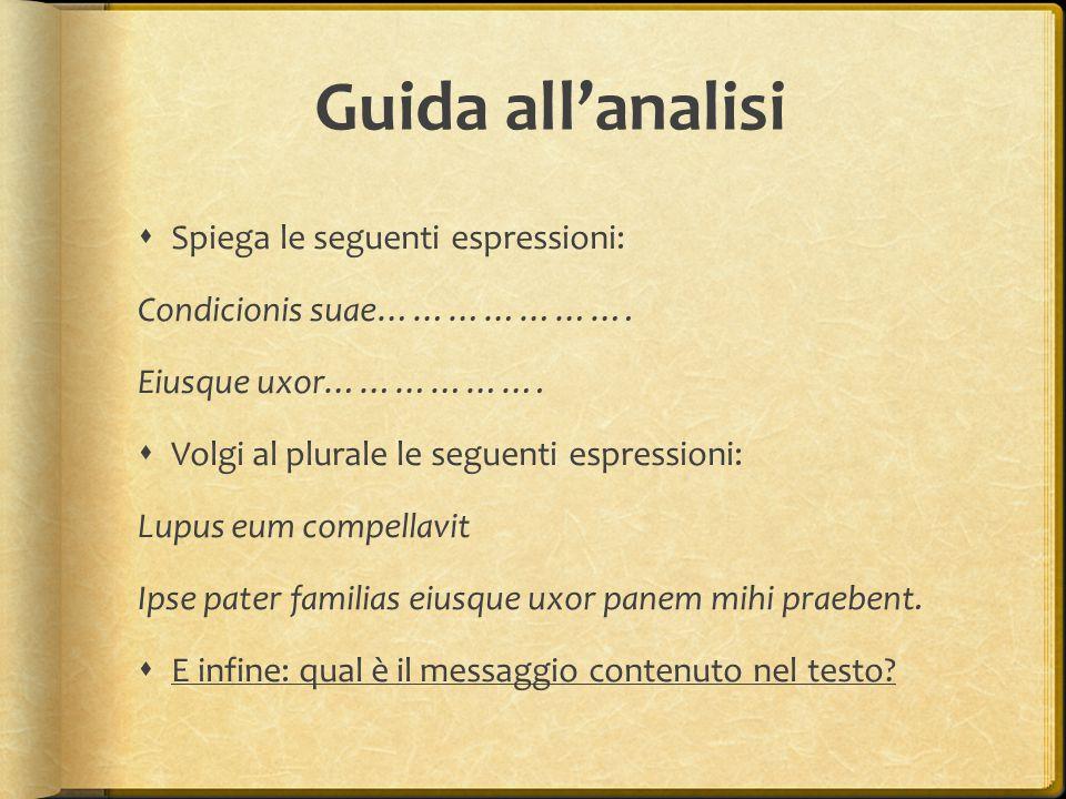 Guida all'analisi  Spiega le seguenti espressioni: Condicionis suae…………………. Eiusque uxor……………….  Volgi al plurale le seguenti espressioni: Lupus eum