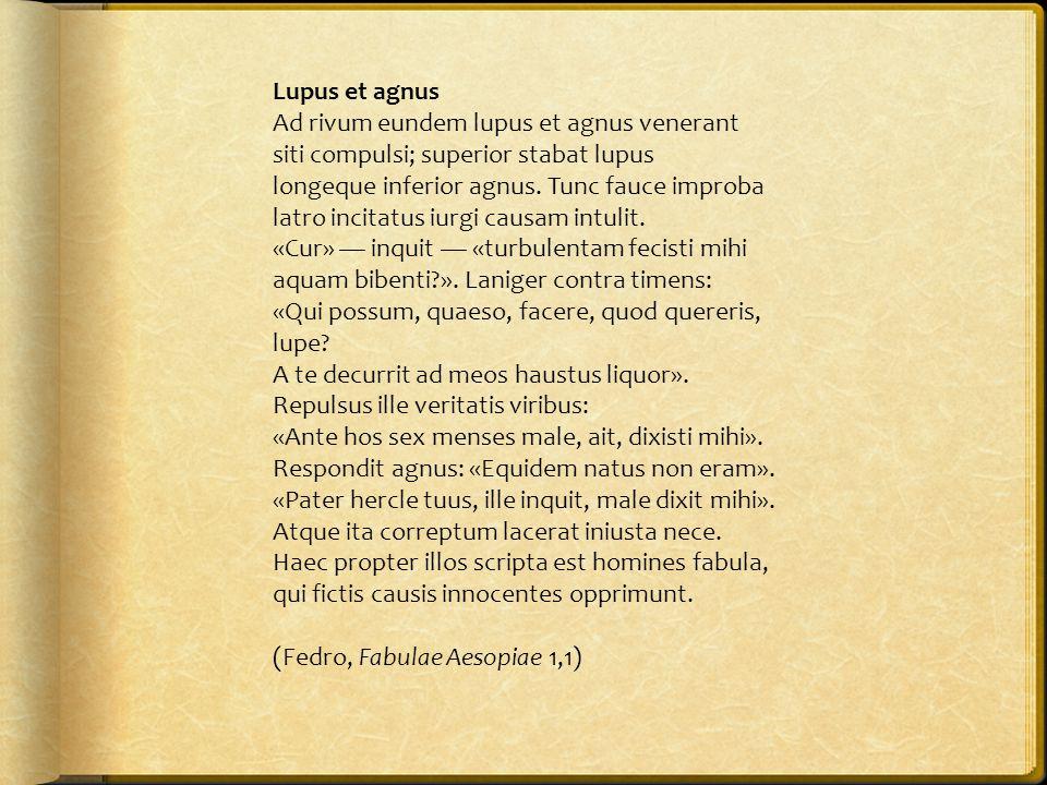 Lupus et agnus Ad rivum eundem lupus et agnus venerant siti compulsi; superior stabat lupus longeque inferior agnus. Tunc fauce improba latro incitatu