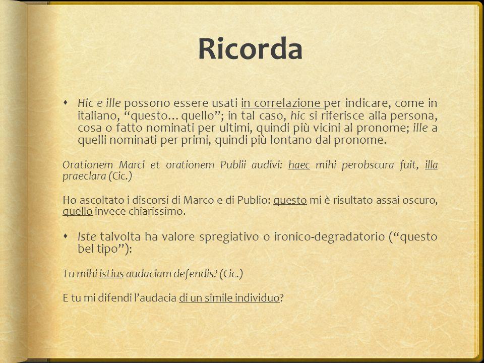 """Ricorda  Hic e ille possono essere usati in correlazione per indicare, come in italiano, """"questo…quello""""; in tal caso, hic si riferisce alla persona,"""