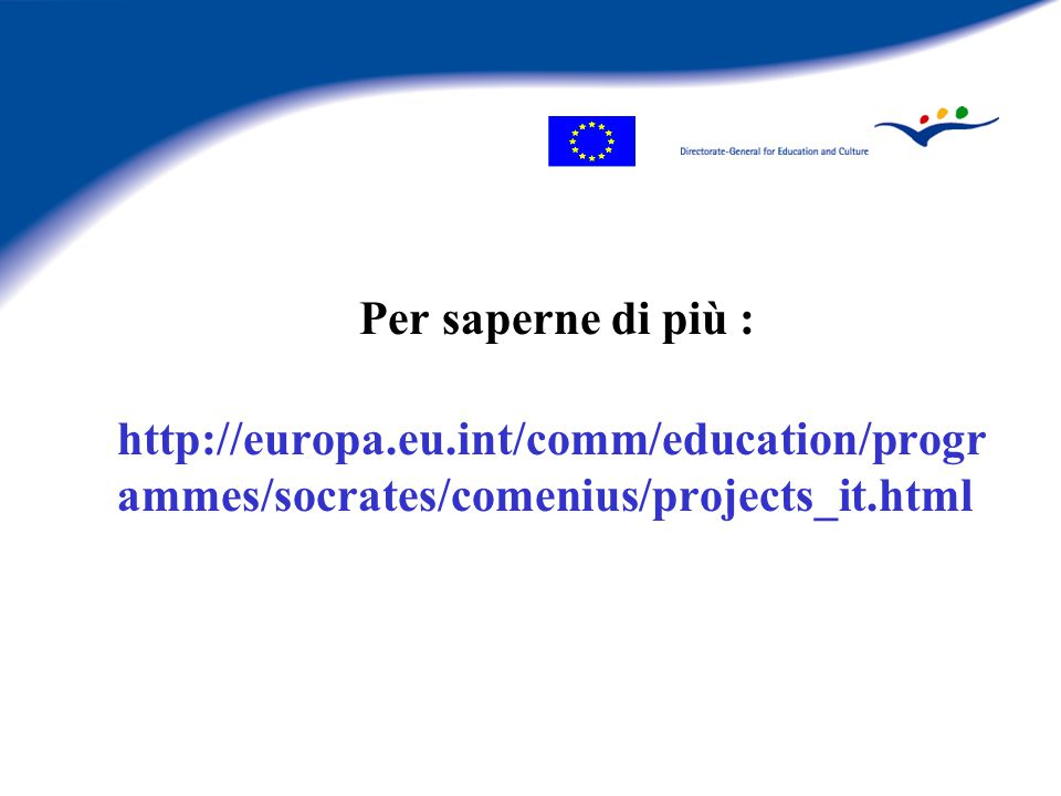 Per saperne di più : http://europa.eu.int/comm/education/progr ammes/socrates/comenius/projects_it.html