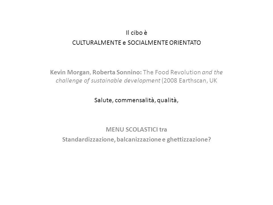 Il cibo è CULTURALMENTE e SOCIALMENTE ORIENTATO Kevin Morgan, Roberta Sonnino: The Food Revolution and the challenge of sustainable development (2008