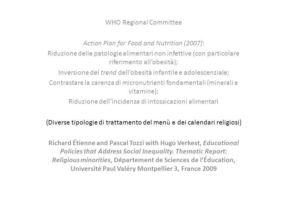 WHO Regional Committee Action Plan for Food and Nutrition (2007): Riduzione delle patologie alimentari non infettive (con particolare riferimento all'obesità); Inversione del trend dell'obesità infantile e adolescenziale; Contrastare la carenza di micronutrienti fondamentali (minerali e vitamine); Riduzione dell'incidenza di intossicazioni alimentari (Diverse tipologie di trattamento del menù e dei calendari religiosi) Richard Étienne and Pascal Tozzi with Hugo Verkest, Educational Policies that Address Social Inequality.