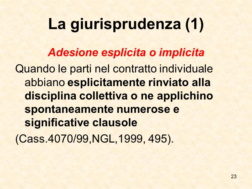23 La giurisprudenza (1) Adesione esplicita o implicita Quando le parti nel contratto individuale abbiano esplicitamente rinviato alla disciplina collettiva o ne applichino spontaneamente numerose e significative clausole (Cass.4070/99,NGL,1999, 495).