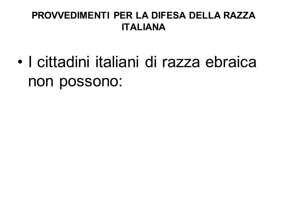 PROVVEDIMENTI PER LA DIFESA DELLA RAZZA ITALIANA I cittadini italiani di razza ebraica non possono:
