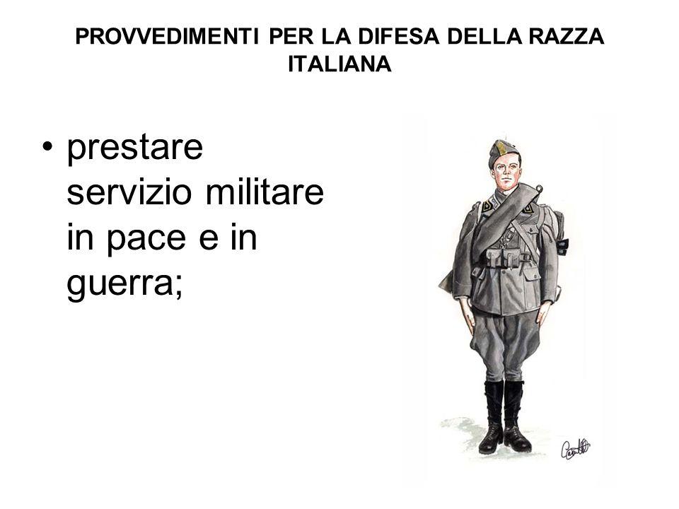 PROVVEDIMENTI PER LA DIFESA DELLA RAZZA ITALIANA prestare servizio militare in pace e in guerra;