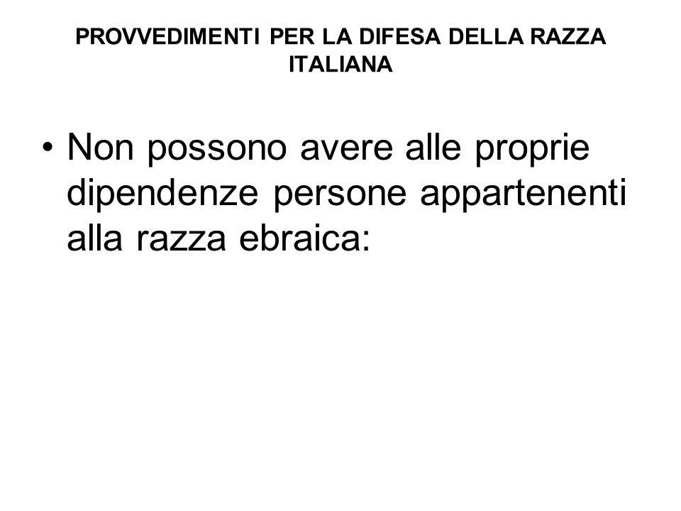 PROVVEDIMENTI PER LA DIFESA DELLA RAZZA ITALIANA Non possono avere alle proprie dipendenze persone appartenenti alla razza ebraica: