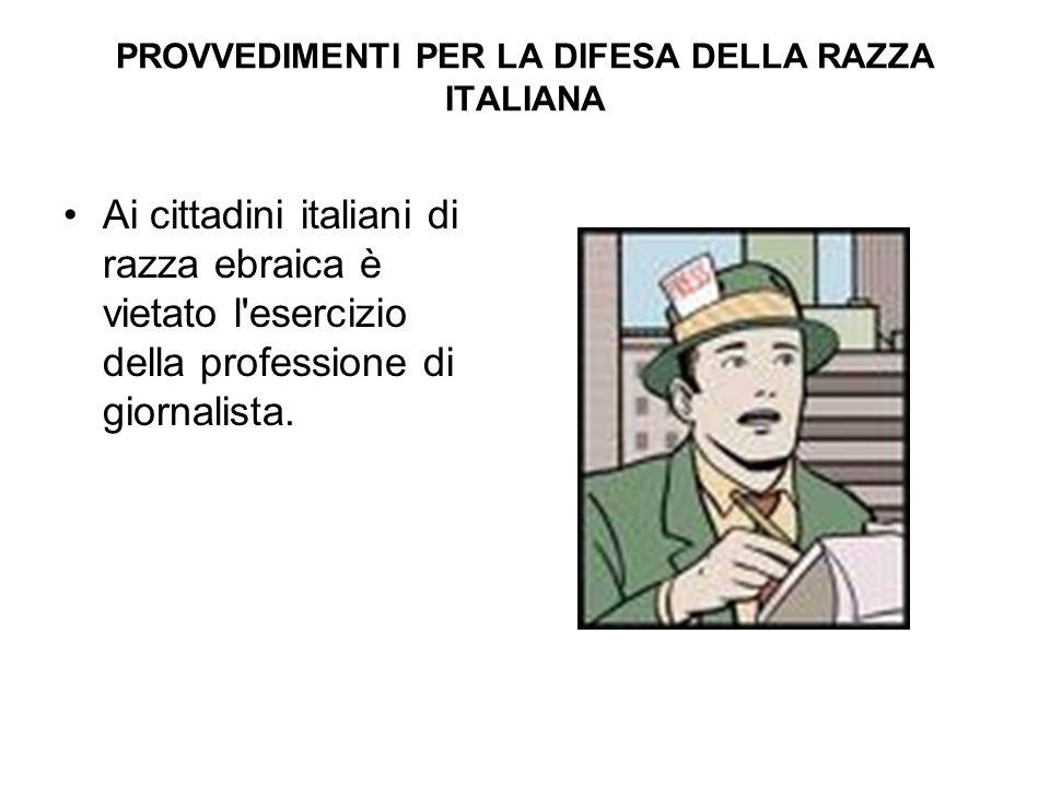PROVVEDIMENTI PER LA DIFESA DELLA RAZZA ITALIANA Ai cittadini italiani di razza ebraica è vietato l'esercizio della professione di giornalista.