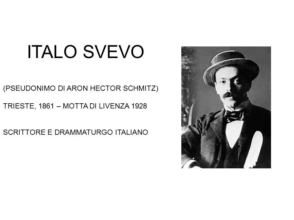 ITALO SVEVO (PSEUDONIMO DI ARON HECTOR SCHMITZ) TRIESTE, 1861 – MOTTA DI LIVENZA 1928 SCRITTORE E DRAMMATURGO ITALIANO