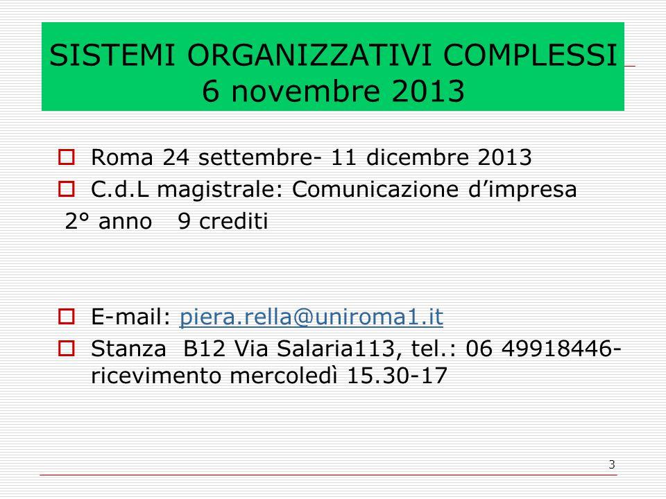 3 SISTEMI ORGANIZZATIVI COMPLESSI 6 novembre 2013  Roma 24 settembre- 11 dicembre 2013  C.d.L magistrale: Comunicazione d'impresa 2° anno 9 crediti  E-mail: piera.rella@uniroma1.itpiera.rella@uniroma1.it  Stanza B12 Via Salaria113, tel.: 06 49918446- ricevimento mercoledì 15.30-17