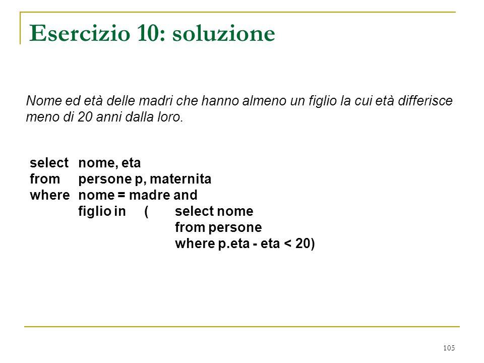 105 Esercizio 10: soluzione select nome, eta from persone p, maternita where nome = madre and figlio in (select nome from persone where p.eta - eta <