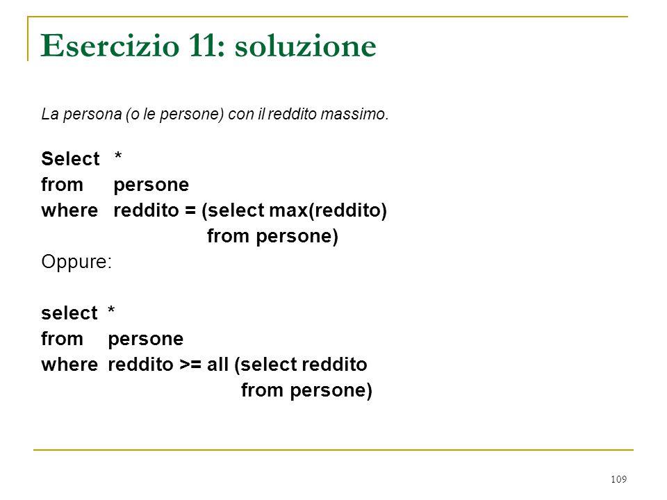 109 Esercizio 11: soluzione La persona (o le persone) con il reddito massimo. Select * from persone where reddito = (select max(reddito) from persone)