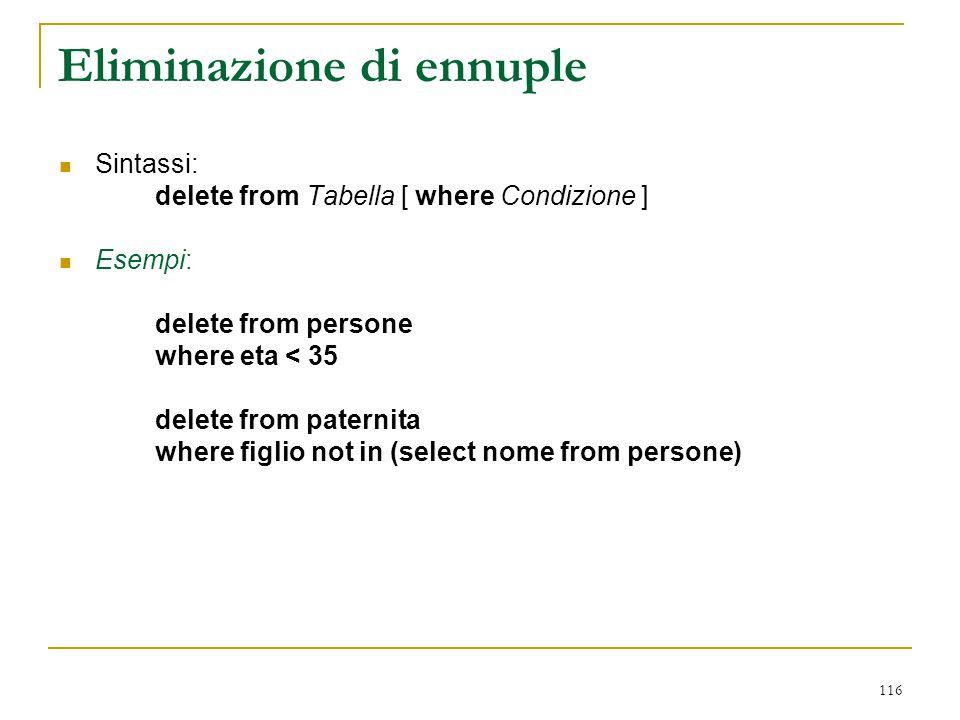 116 Eliminazione di ennuple Sintassi: delete from Tabella [ where Condizione ] Esempi: delete from persone where eta < 35 delete from paternita where