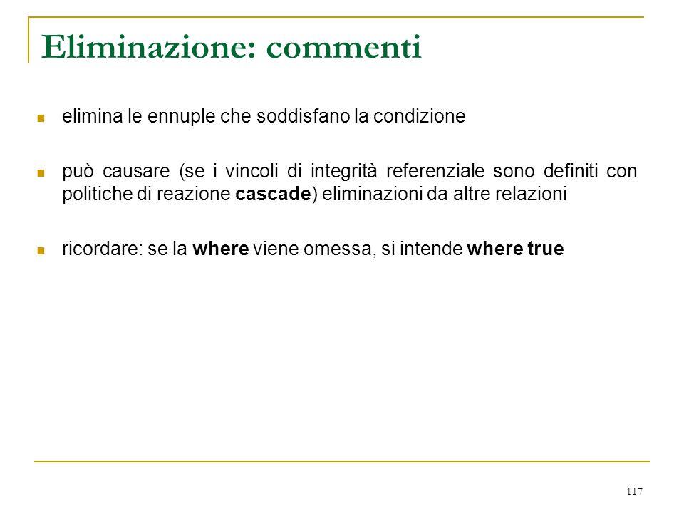 117 Eliminazione: commenti elimina le ennuple che soddisfano la condizione può causare (se i vincoli di integrità referenziale sono definiti con polit