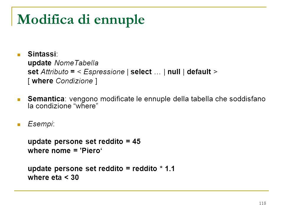 118 Modifica di ennuple Sintassi: update NomeTabella set Attributo = [ where Condizione ] Semantica: vengono modificate le ennuple della tabella che s