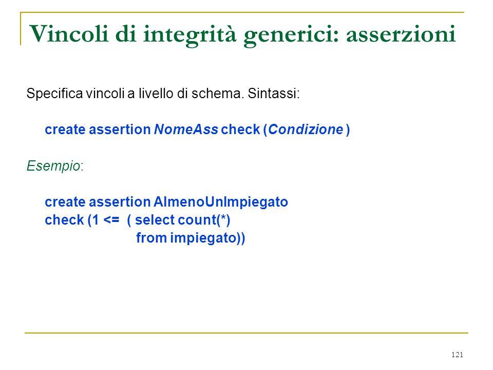 121 Vincoli di integrità generici: asserzioni Specifica vincoli a livello di schema. Sintassi: create assertion NomeAss check (Condizione ) Esempio: c