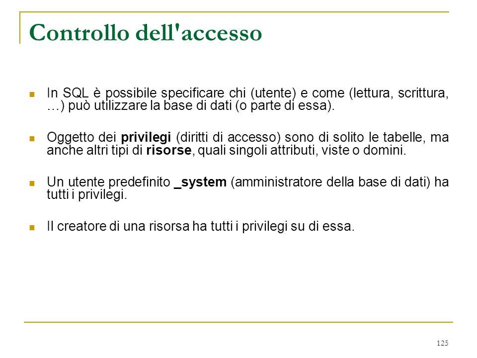 125 Controllo dell'accesso In SQL è possibile specificare chi (utente) e come (lettura, scrittura, …) può utilizzare la base di dati (o parte di essa)