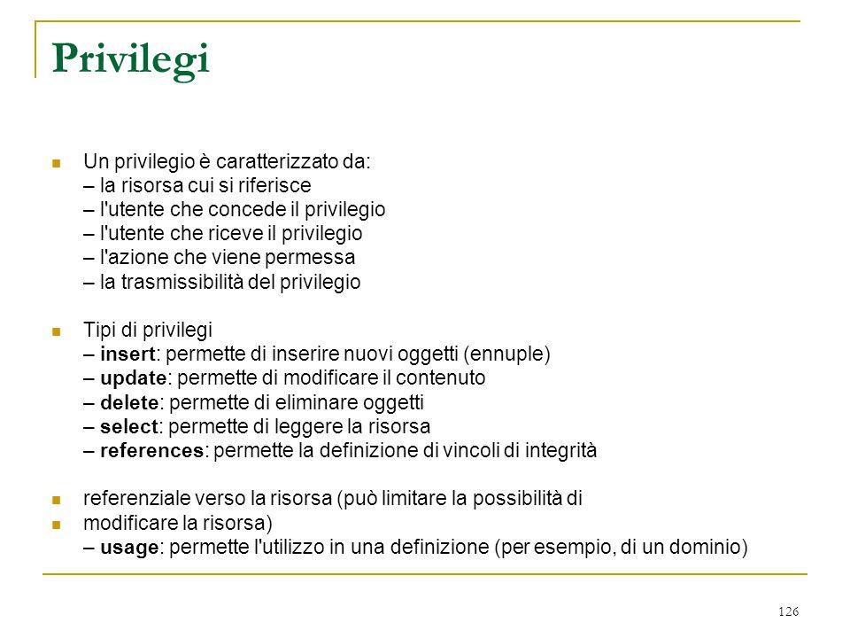 126 Privilegi Un privilegio è caratterizzato da: – la risorsa cui si riferisce – l'utente che concede il privilegio – l'utente che riceve il privilegi