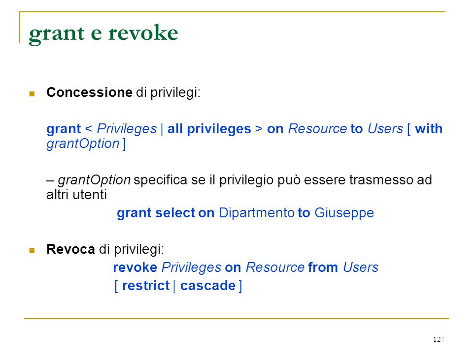 127 grant e revoke Concessione di privilegi: grant on Resource to Users [ with grantOption ] – grantOption specifica se il privilegio può essere trasm