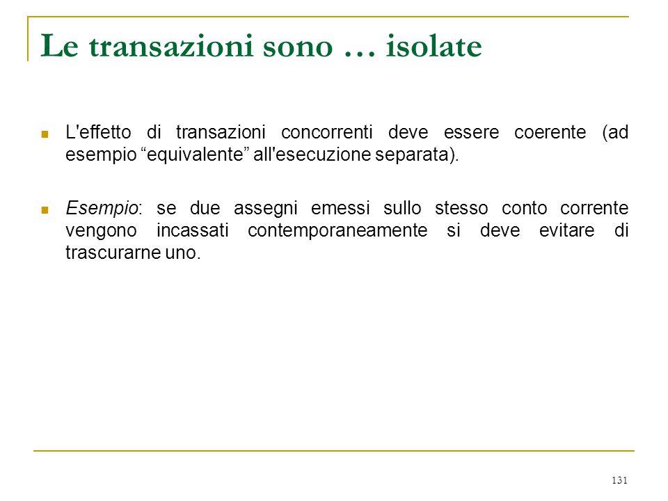 """131 Le transazioni sono … isolate L'effetto di transazioni concorrenti deve essere coerente (ad esempio """"equivalente"""" all'esecuzione separata). Esempi"""