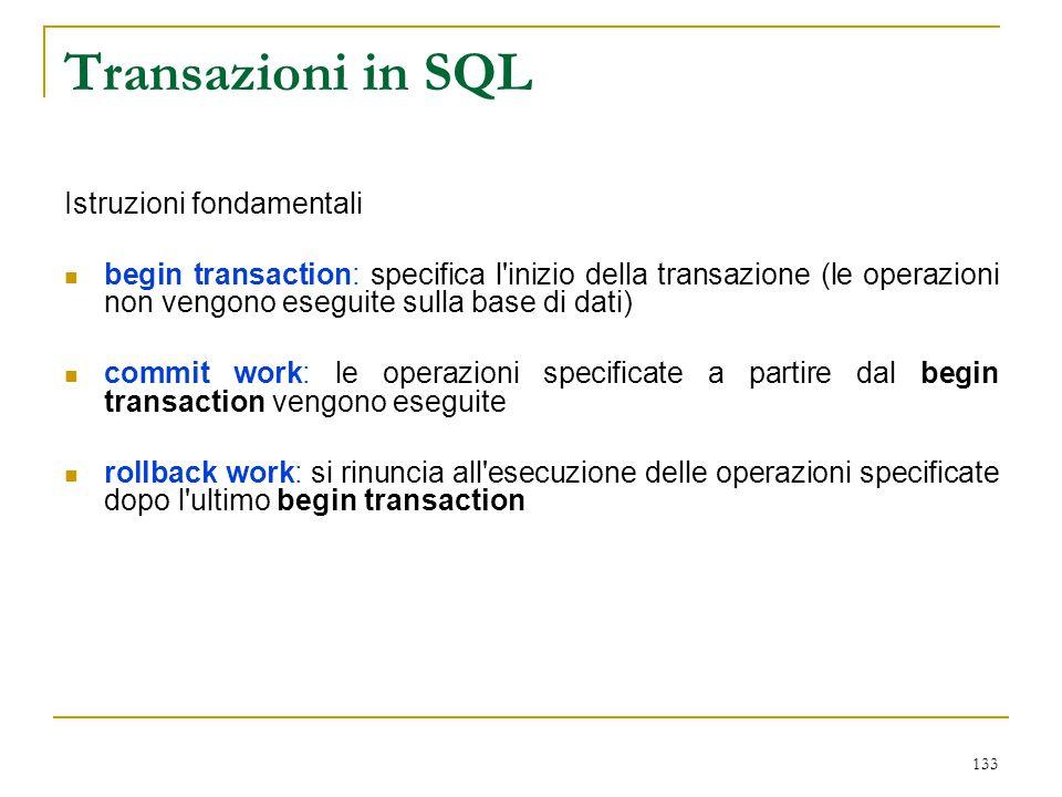 133 Transazioni in SQL Istruzioni fondamentali begin transaction: specifica l'inizio della transazione (le operazioni non vengono eseguite sulla base