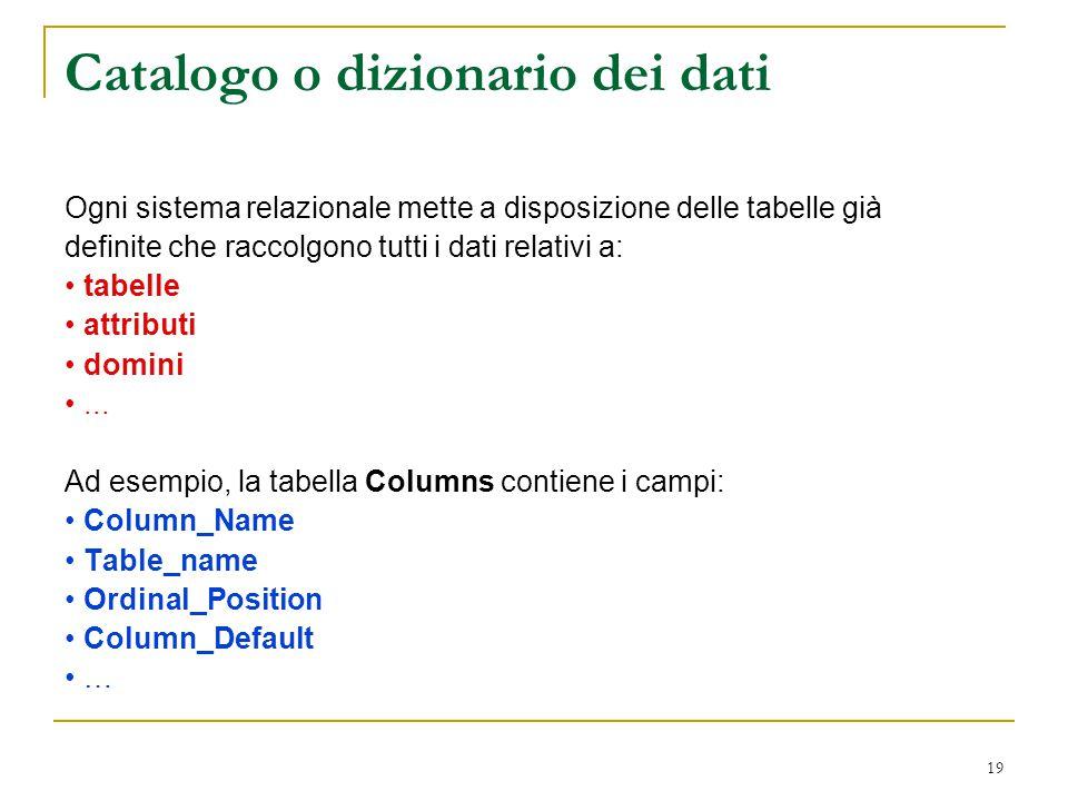 19 Catalogo o dizionario dei dati Ogni sistema relazionale mette a disposizione delle tabelle già definite che raccolgono tutti i dati relativi a: tab