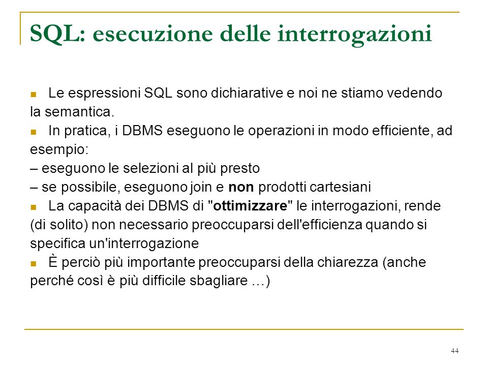 44 SQL: esecuzione delle interrogazioni Le espressioni SQL sono dichiarative e noi ne stiamo vedendo la semantica. In pratica, i DBMS eseguono le oper