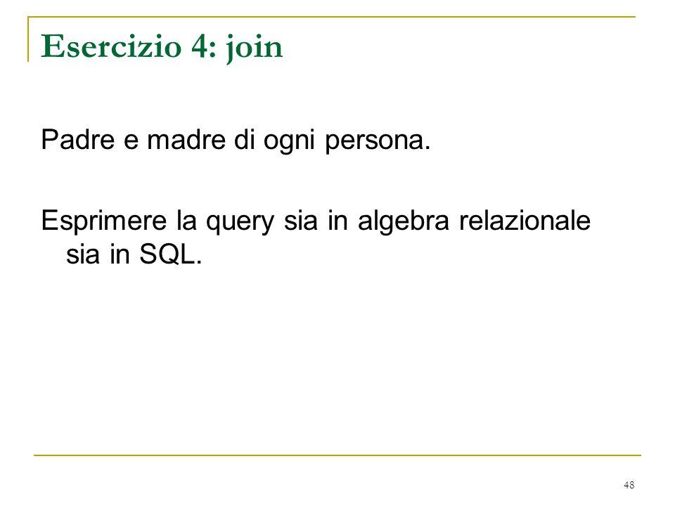 48 Esercizio 4: join Padre e madre di ogni persona. Esprimere la query sia in algebra relazionale sia in SQL.