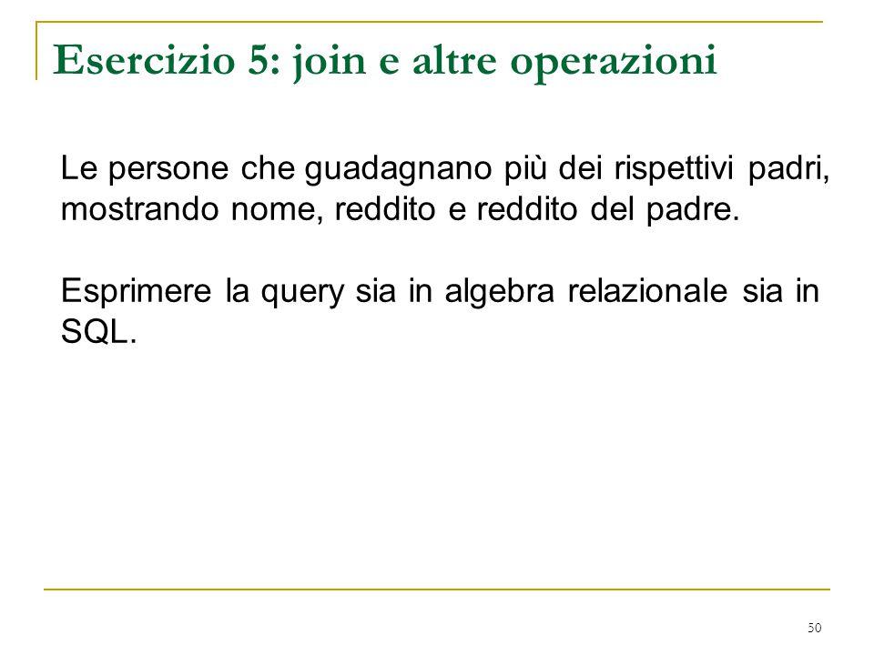 50 Esercizio 5: join e altre operazioni Le persone che guadagnano più dei rispettivi padri, mostrando nome, reddito e reddito del padre. Esprimere la