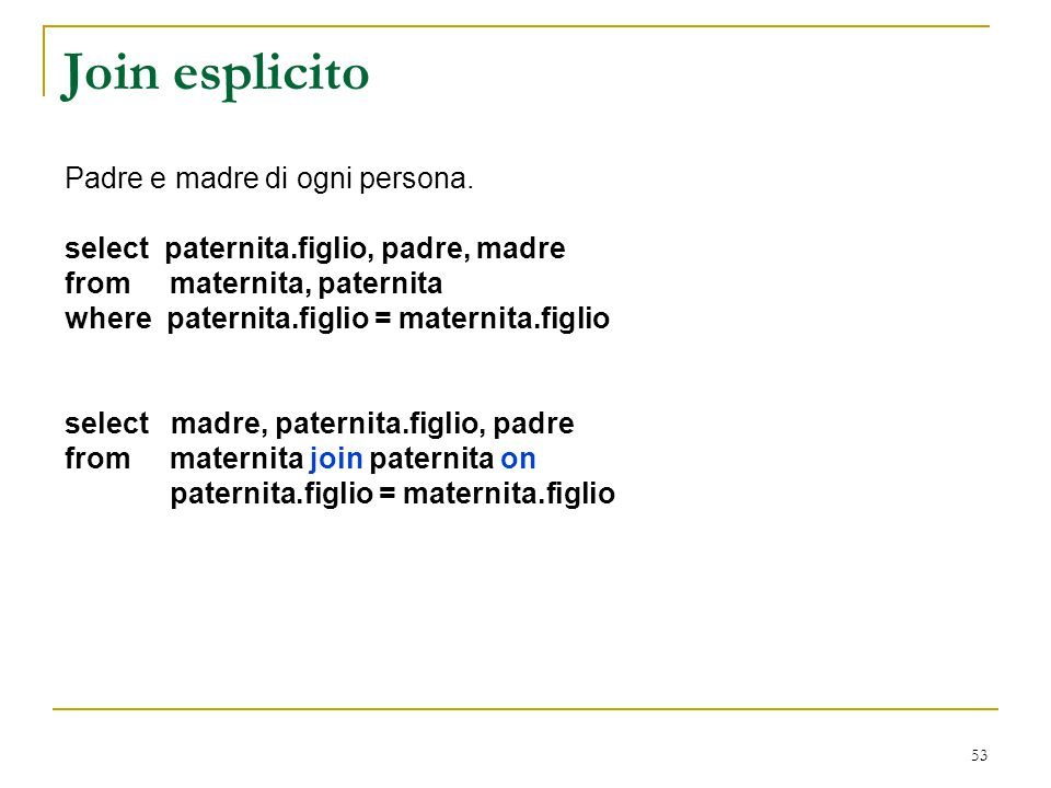 53 Join esplicito Padre e madre di ogni persona. select paternita.figlio, padre, madre from maternita, paternita where paternita.figlio = maternita.fi