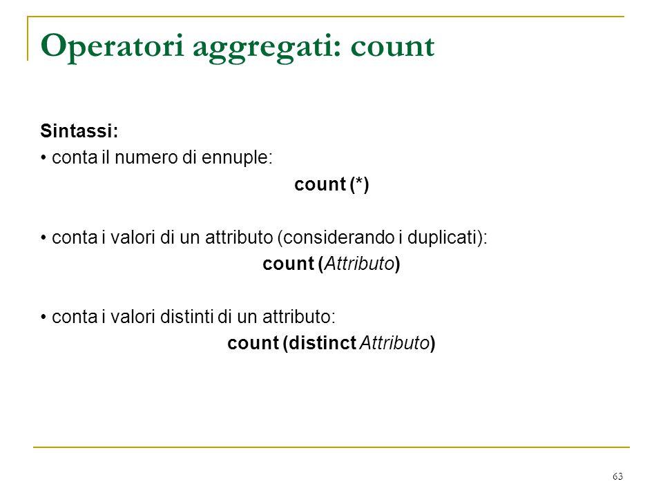 63 Operatori aggregati: count Sintassi: conta il numero di ennuple: count (*) conta i valori di un attributo (considerando i duplicati): count (Attrib