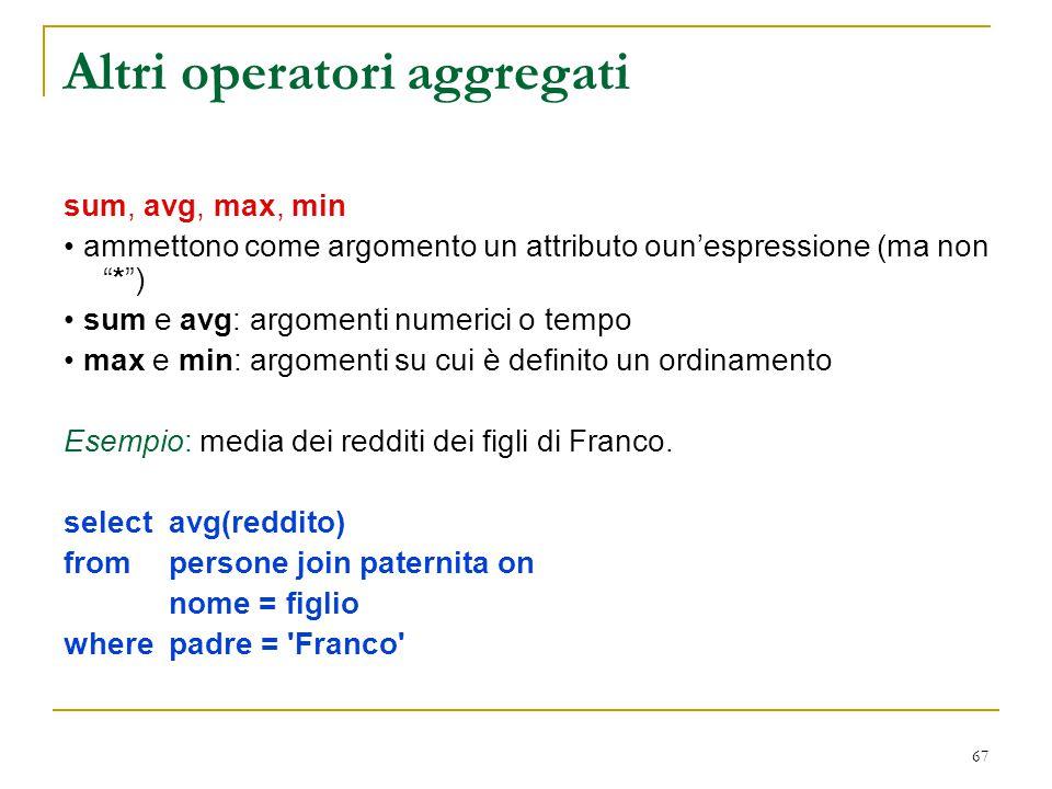 """67 Altri operatori aggregati sum, avg, max, min ammettono come argomento un attributo oun'espressione (ma non """"*"""") sum e avg: argomenti numerici o tem"""
