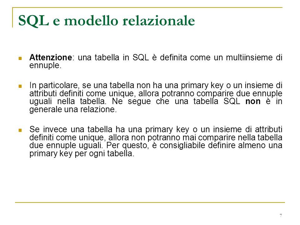 7 SQL e modello relazionale Attenzione: una tabella in SQL è definita come un multiinsieme di ennuple. In particolare, se una tabella non ha una prima