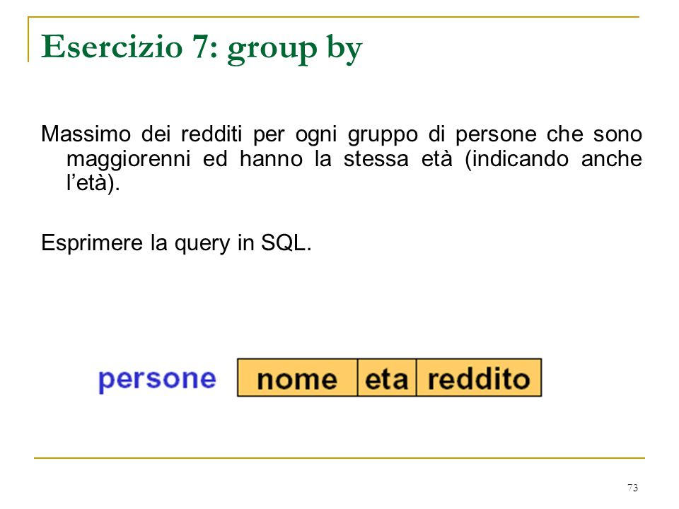 73 Esercizio 7: group by Massimo dei redditi per ogni gruppo di persone che sono maggiorenni ed hanno la stessa età (indicando anche l'età). Esprimere
