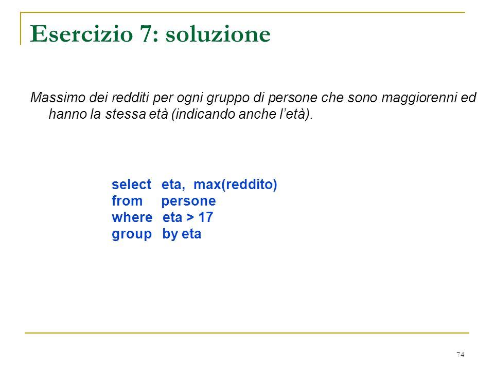 74 Esercizio 7: soluzione Massimo dei redditi per ogni gruppo di persone che sono maggiorenni ed hanno la stessa età (indicando anche l'età). select e