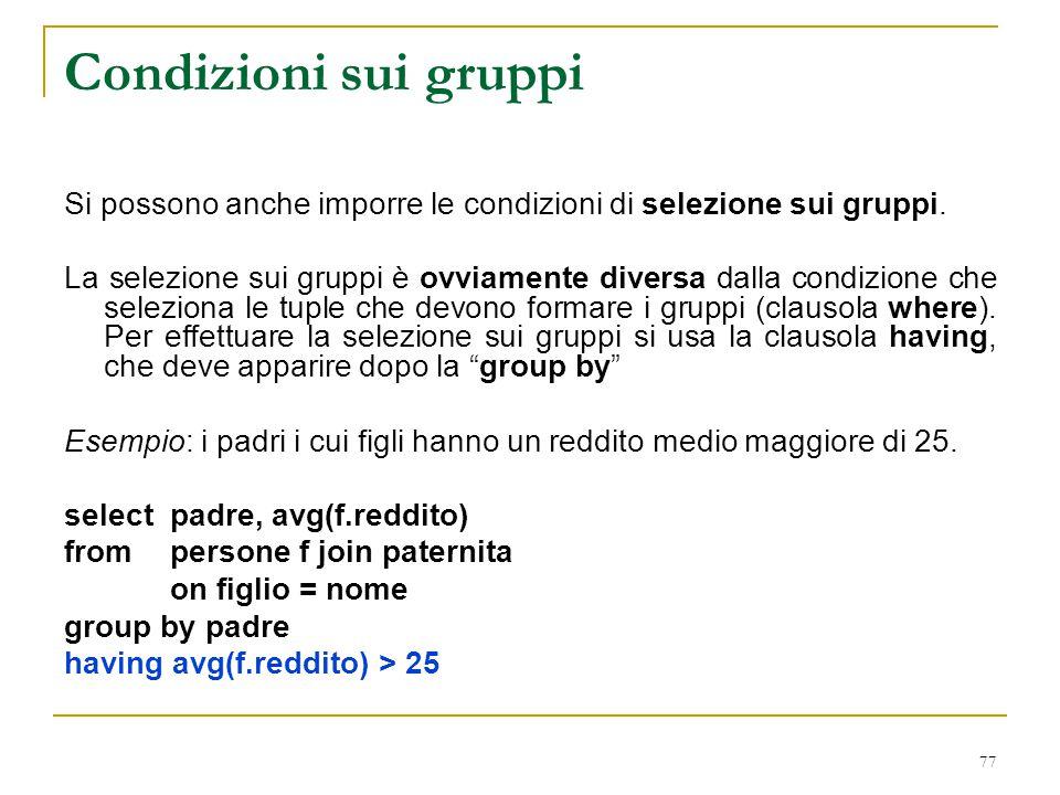 77 Condizioni sui gruppi Si possono anche imporre le condizioni di selezione sui gruppi. La selezione sui gruppi è ovviamente diversa dalla condizione
