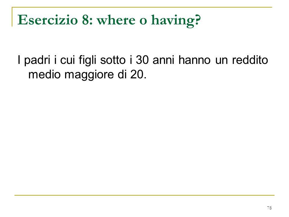78 Esercizio 8: where o having? I padri i cui figli sotto i 30 anni hanno un reddito medio maggiore di 20.