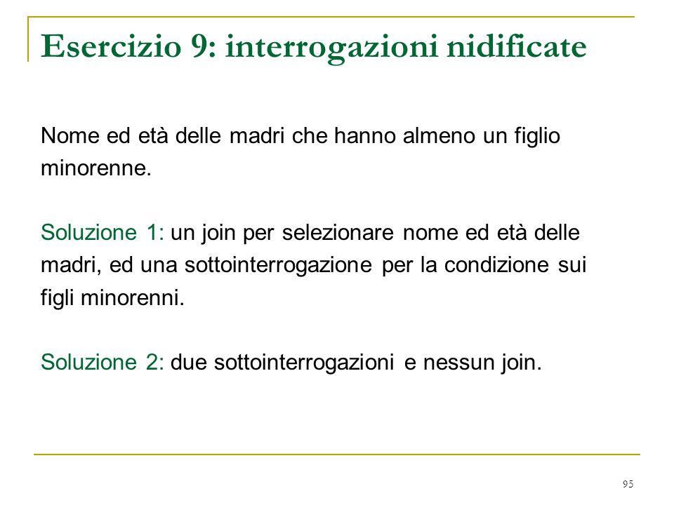 95 Esercizio 9: interrogazioni nidificate Nome ed età delle madri che hanno almeno un figlio minorenne. Soluzione 1: un join per selezionare nome ed e