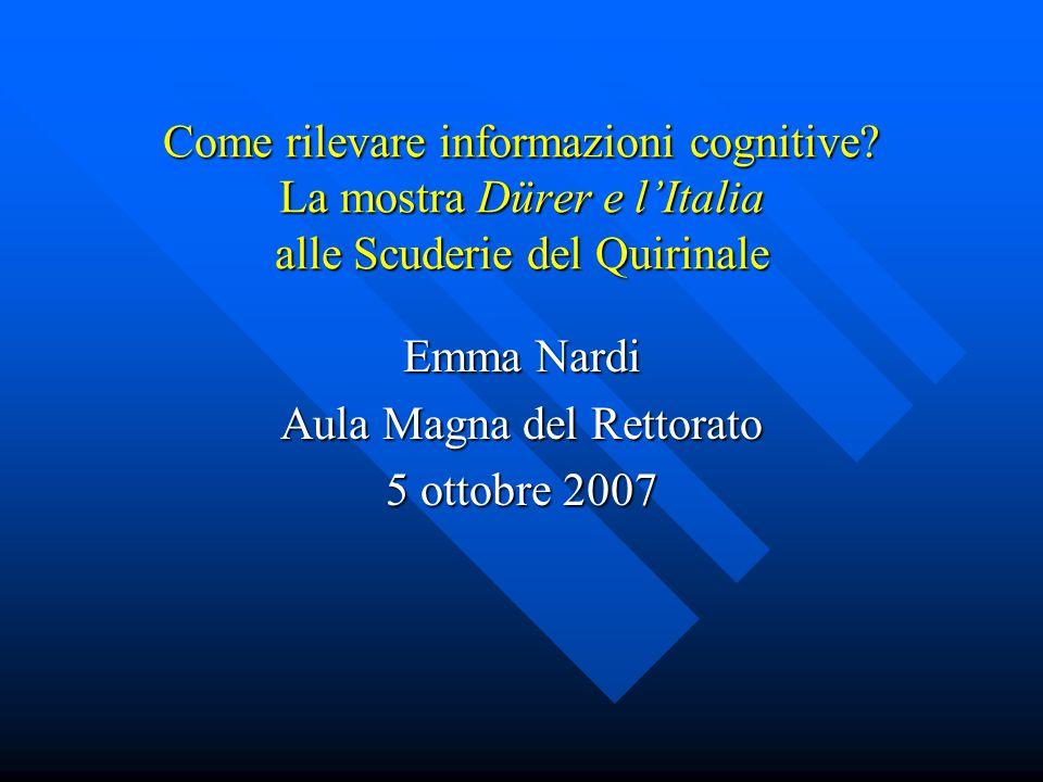 Come rilevare informazioni cognitive? La mostra Dürer e l'Italia alle Scuderie del Quirinale Emma Nardi Aula Magna del Rettorato 5 ottobre 2007