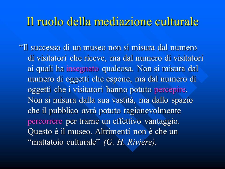 """Il ruolo della mediazione culturale """"Il successo di un museo non si misura dal numero di visitatori che riceve, ma dal numero di visitatori ai quali h"""
