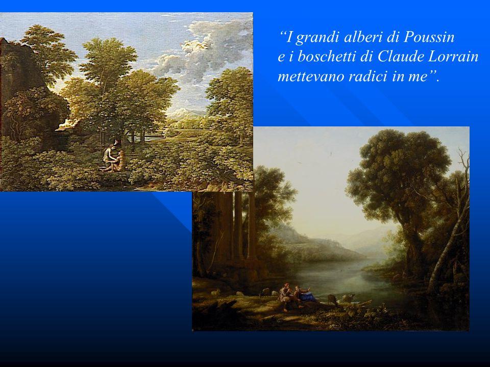 """""""I grandi alberi di Poussin e i boschetti di Claude Lorrain mettevano radici in me""""."""