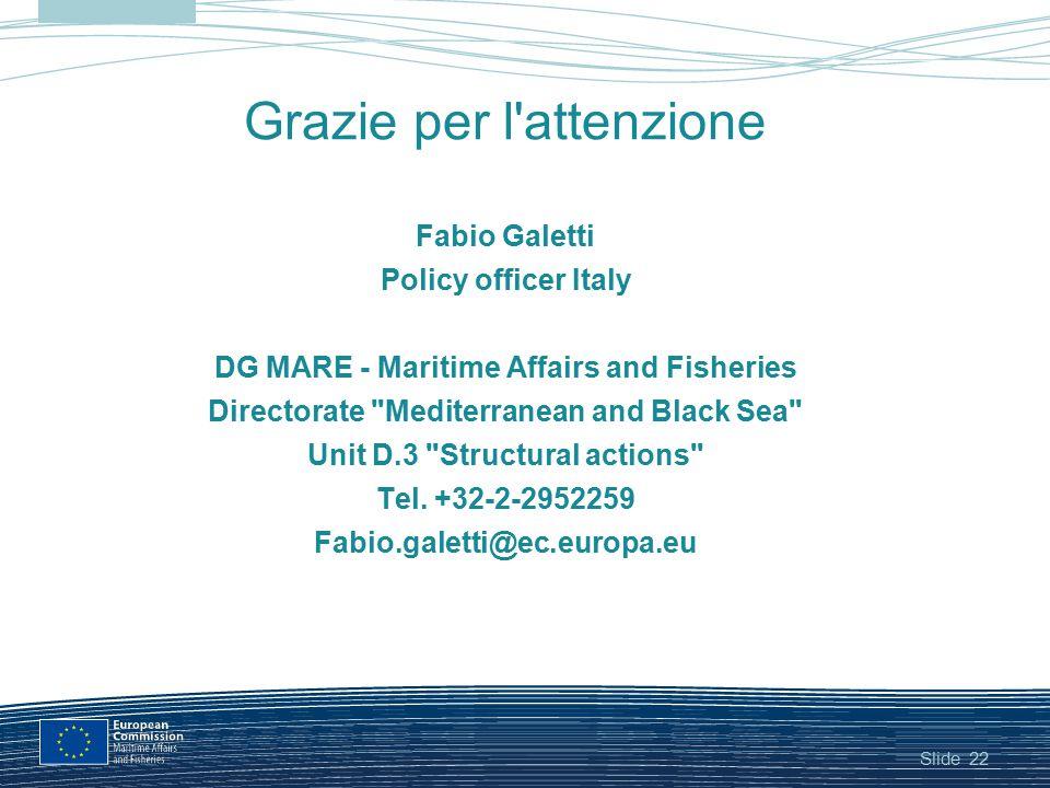 Slide Grazie per l'attenzione Fabio Galetti Policy officer Italy DG MARE - Maritime Affairs and Fisheries Directorate