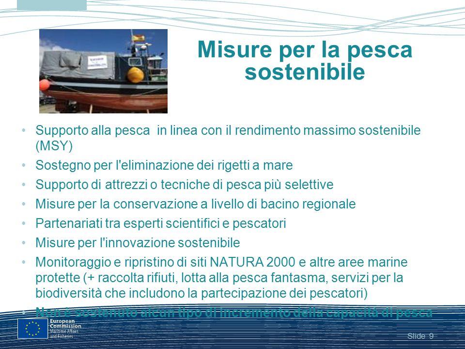 Slide9 Misure per la pesca sostenibile Supporto alla pesca in linea con il rendimento massimo sostenibile (MSY) Sostegno per l'eliminazione dei rigett