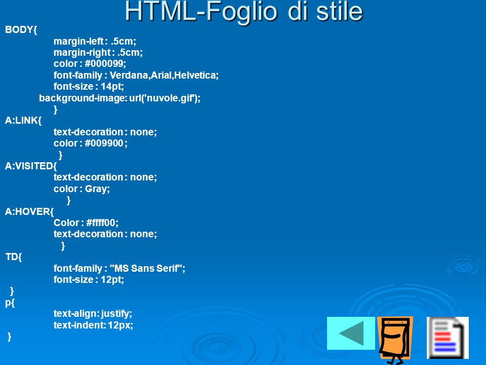 HTML-Foglio di stile BODY{ margin-left :.5cm; margin-right :.5cm; color : #000099; font-family : Verdana,Arial,Helvetica; font-size : 14pt; background-image: url( nuvole.gif ); } A:LINK{ text-decoration : none; color : #009900 ; } A:VISITED{ text-decoration : none; color : Gray; } A:HOVER{ Color : #ffff00; text-decoration : none; } TD{ font-family : MS Sans Serif ; font-size : 12pt; } p{ text-align: justify; text-indent: 12px; }